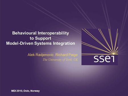 MDI 2010, Oslo, Norway Behavioural Interoperability to Support Model-Driven Systems Integration Alek Radjenovic, Richard Paige The University of York,