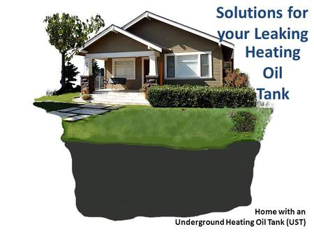Home with an Underground Heating Oil Tank (UST) Solutions for your Leaking Heating Oil Tank.