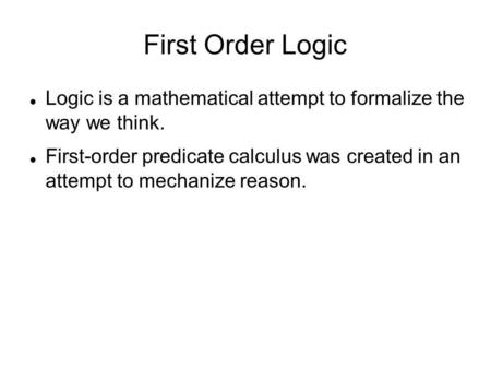 First Order Logic Logic is a mathematical attempt to formalize the way we think. First-order predicate calculus was created in an attempt to mechanize.