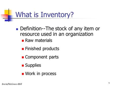 What is Inventory? Definition--The stock of any item or resource used in an organization Raw materials Finished products Component parts Supplies Work.