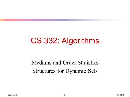 David Luebke 1 6/1/2014 CS 332: Algorithms Medians and Order Statistics Structures for Dynamic Sets.