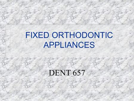 FIXED ORTHODONTIC APPLIANCES DENT 657. Removable vs. Fixed Appliances REMOVABLE n Tipping only n No control over root movement n Pts co-operation n Hygienic.