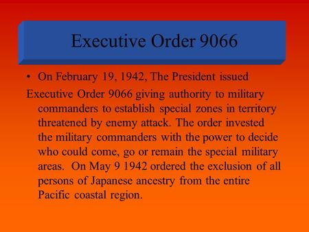 Executive Order 9066 On February 19, 1942, The President issued Executive Order 9066 giving authority to military commanders to establish special zones.