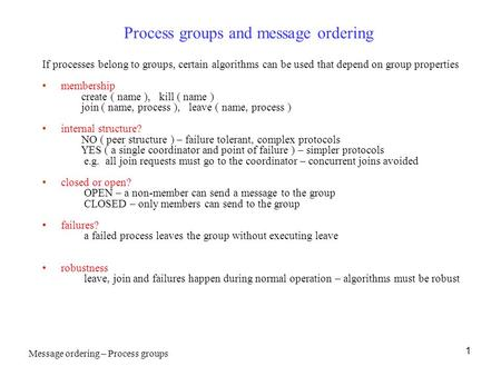 1 Process groups and message ordering If processes belong to groups, certain algorithms can be used that depend on group properties membership create (