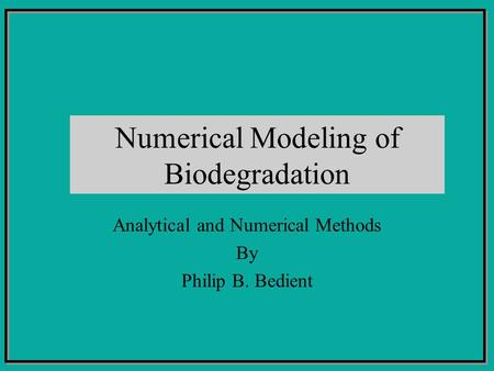 Numerical Modeling of Biodegradation Analytical and Numerical Methods By Philip B. Bedient.