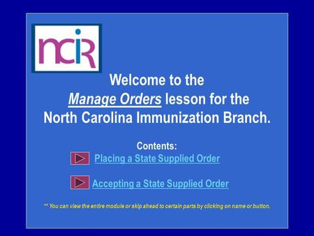 Welcome to the Manage Orders lesson for the North Carolina Immunization Branch. Contents: Placing a State Supplied Order Accepting a State Supplied Order.