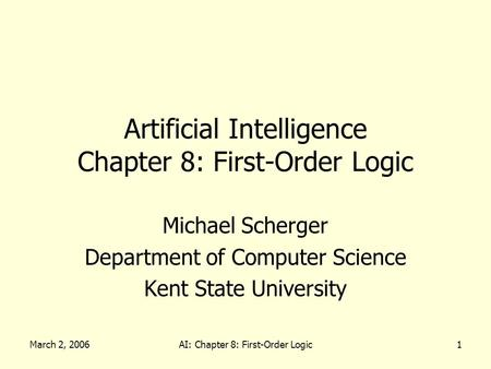 March 2, 2006AI: Chapter 8: First-Order Logic1 Artificial Intelligence Chapter 8: First-Order Logic Michael Scherger Department of Computer Science Kent.
