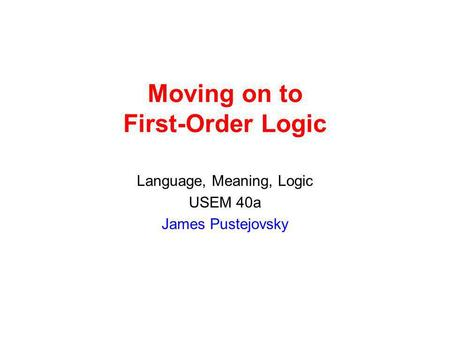 Moving on to First-Order Logic Language, Meaning, Logic USEM 40a James Pustejovsky.