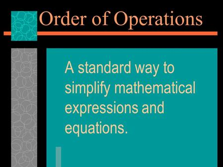 Order of Operations A standard way to simplify mathematical expressions and equations.