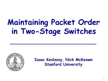 1 Maintaining Packet Order in Two-Stage Switches Isaac Keslassy, Nick McKeown Stanford University.