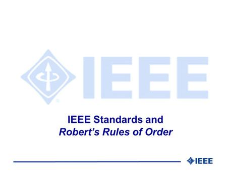 IEEE Standards and Roberts Rules of Order. IEEE Standards and Roberts Rules of Order l History l Principles l Definitions l Order of Business l Motions.