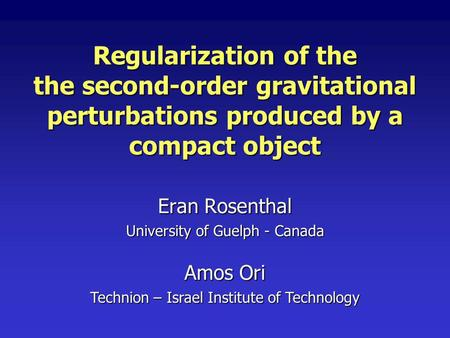 Regularization of the the second-order gravitational perturbations produced by a compact object Eran Rosenthal University of Guelph - Canada Amos Ori Technion.