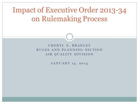 CHERYL E. BRADLEY RULES AND PLANNING SECTION AIR QUALITY DIVISION JANUARY 15, 2014 Impact of Executive Order 2013-34 on Rulemaking Process.