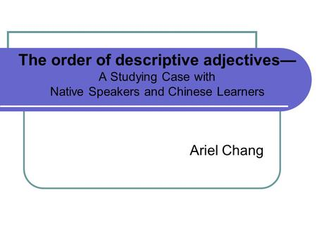 The order of descriptive adjectives A Studying Case with Native Speakers and Chinese Learners Ariel Chang.