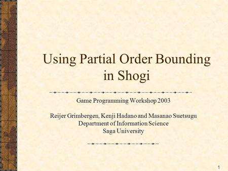 1 Using Partial Order Bounding in Shogi Game Programming Workshop 2003 Reijer Grimbergen, Kenji Hadano and Masanao Suetsugu Department of Information Science.