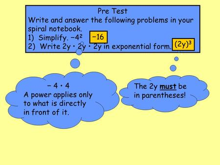 Pre Test Write and answer the following problems in your spiral notebook. 1) Simplify. −42 2) Write 2y • 2y • 2y in exponential form. −16 (2y)3 − 4 •
