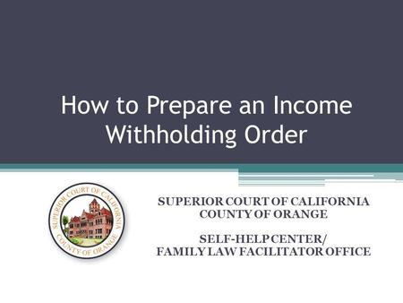 How to Prepare an Income Withholding Order SUPERIOR COURT OF CALIFORNIA COUNTY OF ORANGE SELF-HELP CENTER/ FAMILY LAW FACILITATOR OFFICE.