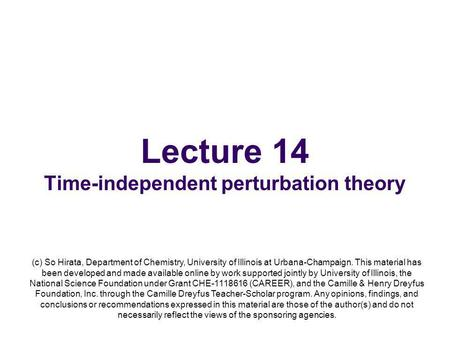 Lecture 14 Time-independent perturbation theory (c) So Hirata, Department of Chemistry, University of Illinois at Urbana-Champaign. This material has been.