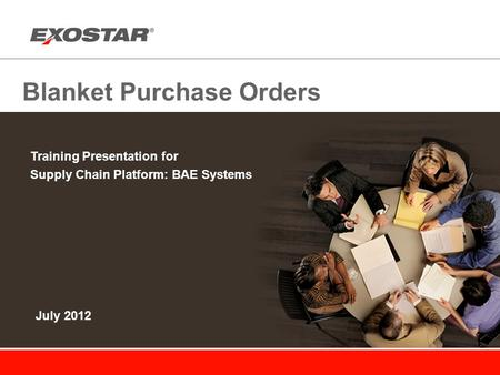 Blanket Purchase Orders Training Presentation for Supply Chain Platform: BAE Systems July 2012.