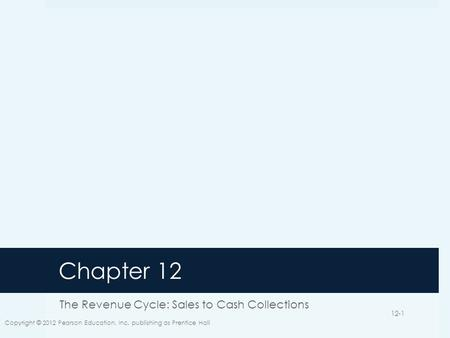 Chapter 12 The Revenue Cycle: Sales to Cash Collections Copyright © 2012 Pearson Education, Inc. publishing as Prentice Hall 12-1.