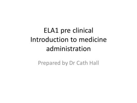 ELA1 pre clinical Introduction to medicine administration