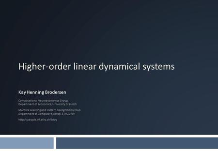 Higher-order linear dynamical systems Kay Henning Brodersen Computational Neuroeconomics Group Department of Economics, University of Zurich Machine Learning.
