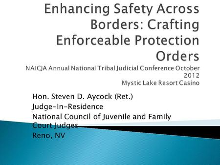 Enhancing Safety Across Borders: Crafting Enforceable Protection Orders NAICJA Annual National Tribal Judicial Conference October 2012 Mystic Lake Resort.