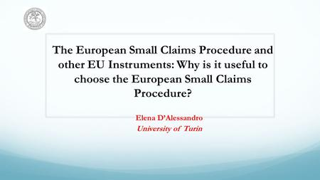 The European Small Claims Procedure and other EU Instruments: Why is it useful to choose the European Small Claims Procedure? Elena DAlessandro University.