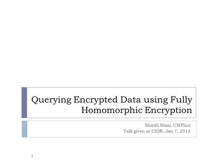 Querying Encrypted Data using Fully Homomorphic Encryption Murali Mani, UMFlint Talk given at CIDR, Jan 7, 2013 1.