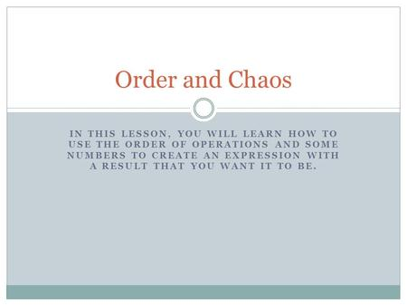 Order and Chaos In this lesson, you will learn how to use the order of operations and some numbers to create an expression with a result that you want.