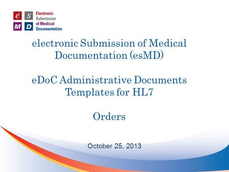 Electronic Submission of Medical Documentation (esMD) eDoC Administrative Documents Templates for HL7 Orders October 25, 2013.
