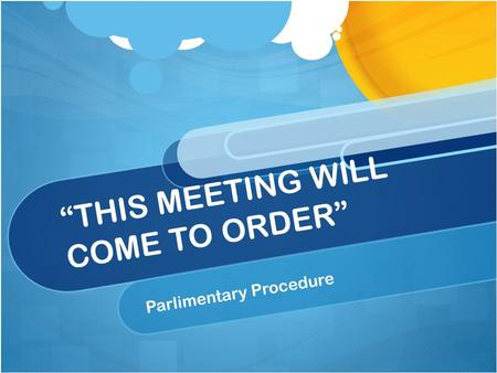 THIS MEETING WILL COME TO ORDER Parlimentary Procedure.