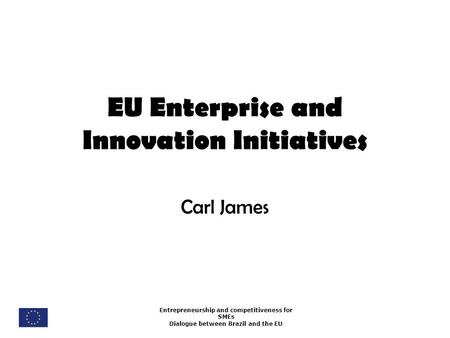 Entrepreneurship and competitiveness for SMEs Dialogue between Brazil and the EU EU Enterprise and Innovation Initiatives Carl James.