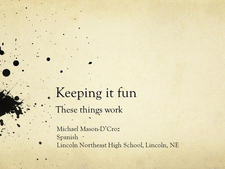 Keeping it fun These things work Michael Mason-DCroz Spanish Lincoln Northeast High School, Lincoln, NE.