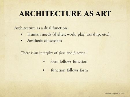 ARCHITECTURE AS ART Architecture as a dual function: Human needs (shelter, work, play, worship, etc.) Aesthetic dimension There is an interplay of form.