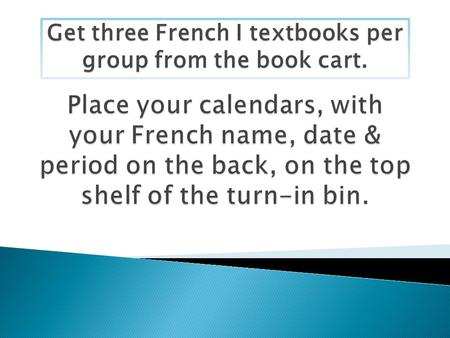 Get three French I textbooks per group from the book cart.