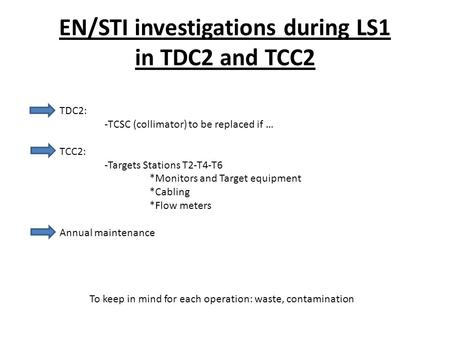 EN/STI investigations during LS1 in TDC2 and TCC2 TDC2: -TCSC (collimator) to be replaced if … TCC2: -Targets Stations T2-T4-T6 *Monitors and Target equipment.