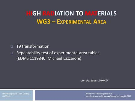 HIGH RADIATION TO MATERIALS WG3 – E XPERIMENTAL A REA HiRadMat project Team Meeting 03/0/2011 T9 transformation Repeatability test of experimental area.