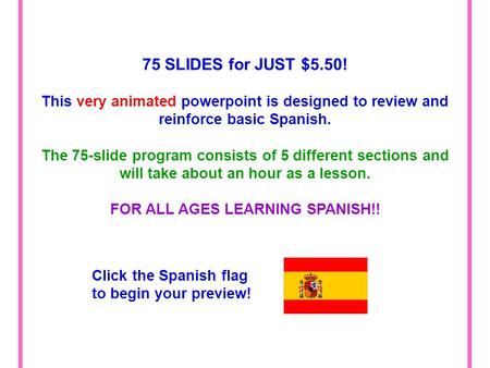 75 SLIDES for JUST $5.50! This very animated powerpoint is designed to review and reinforce basic Spanish. The 75-slide program consists of 5 different.