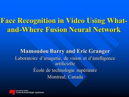 Université du Québec École de technologie supérieure Face Recognition in Video Using What- and-Where Fusion Neural Network Mamoudou Barry and Eric Granger.