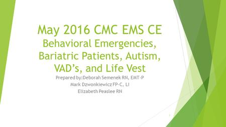 May 2016 CMC EMS CE Behavioral Emergencies, Bariatric <strong>Patients</strong>, Autism, VAD's, and Life Vest Prepared by:Deborah Semenek RN, EMT-P Mark Dzwonkiewicz FP-C,