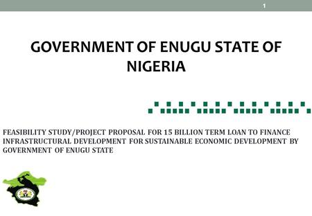 GOVERNMENT <strong>OF</strong> ENUGU STATE <strong>OF</strong> NIGERIA FEASIBILITY STUDY/PROJECT PROPOSAL FOR 15 BILLION TERM LOAN TO FINANCE INFRASTRUCTURAL DEVELOPMENT FOR SUSTAINABLE.