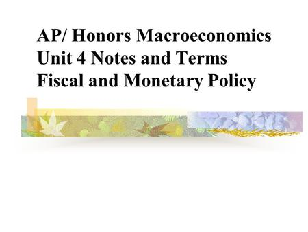 AP/ Honors Macroeconomics Unit 4 Notes <strong>and</strong> Terms <strong>Fiscal</strong> <strong>and</strong> <strong>Monetary</strong> <strong>Policy</strong>.