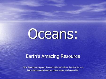 <strong>Oceans</strong>: Earth's Amazing Resource Click the mouse to go to the next slide and follow the directions to learn about <strong>ocean</strong> features, <strong>ocean</strong> water, and <strong>ocean</strong>.