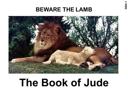 The Book of Jude BEWARE THE LAMB <strong>Slide</strong> 1. 2 Jude 1-11 Barclay <strong>Slide</strong> 3 Jud 1:1-2 Jude, the servant of Jesus Christ and the brother of James, sends this.