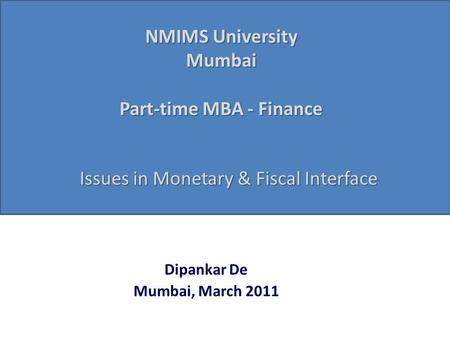 NMIMS University Mumbai Part-time MBA - Finance Dipankar De Mumbai, March 2011 Issues in <strong>Monetary</strong> & <strong>Fiscal</strong> Interface.