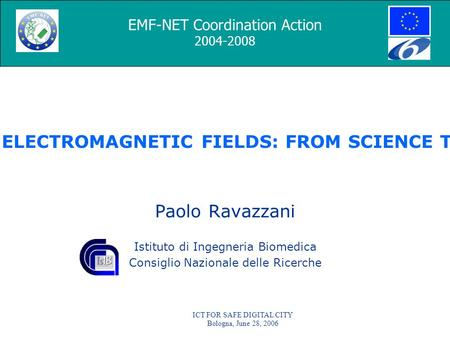 ICT FOR SAFE DIGITAL CITY Bologna, June 28, 2006 EMF-NET - EFFECTS OF THE EXPOSURE TO ELECTROMAGNETIC <strong>FIELDS</strong>: FROM SCIENCE TO PUBLIC HEALTH AND SAFER WORKPLACE.