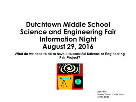 Dutchtown Middle School Science and Engineering Fair Information Night August 29, 2016 What do we need to do to have a successful Science or Engineering.