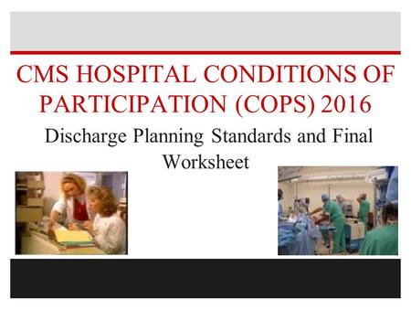 CMS HOSPITAL <strong>CONDITIONS</strong> OF PARTICIPATION (COPS) 2016 Discharge Planning Standards and Final Worksheet.