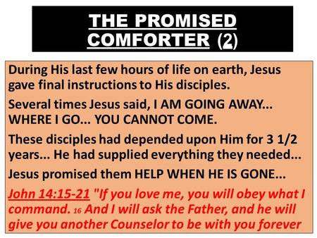 THE PROMISED COMFORTER (2) During His last few hours of life on earth, Jesus gave final instructions to His disciples. Several times Jesus said, I AM GOING.